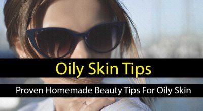 Best Oily Skin Tips – Proven Homemade Beauty Tips For Oily Skin